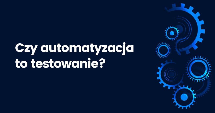 Czy automatyzacja to testowanie?