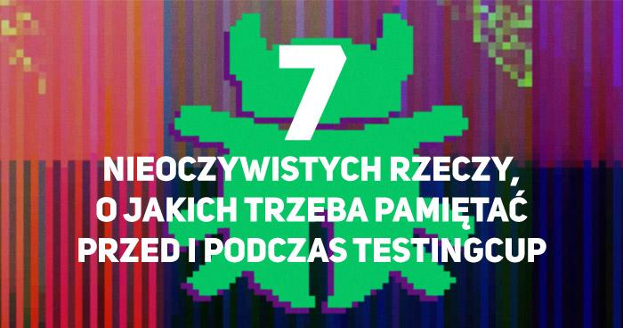 7 nieoczywistych rzeczy, o jakich trzeba pamiętać przed i podczas TestingCup