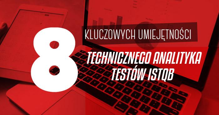 8 kluczowych umiejętności Technicznego Analityka Testów ISTQB