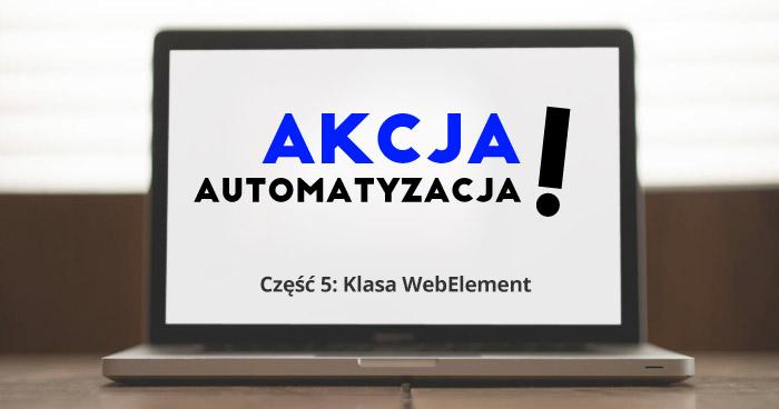 Akcja - automatyzacja! Część 5: Klasa WebElement