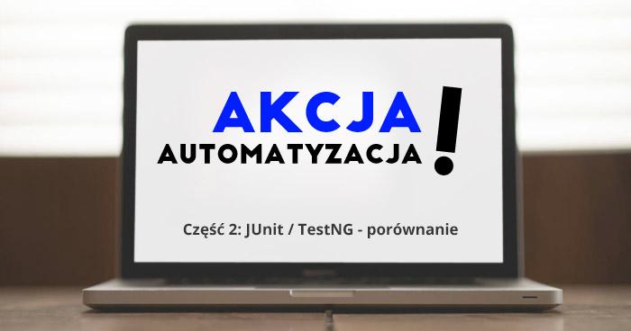 Akcja - automatyzacja! Część 2: JUnit / TestNG - porównanie