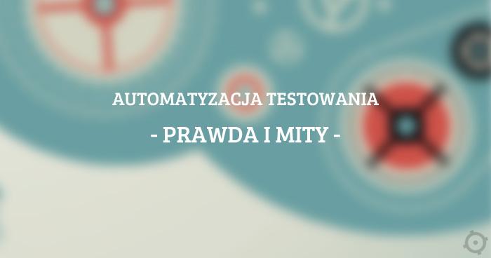 Automatyzacja testowania - prawda i mity