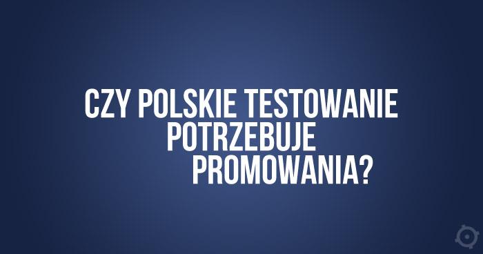 Czy polskie testowanie potrzebuje promowania?
