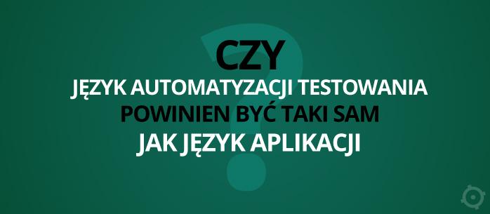 Czy język automatyzacji testowania powinien być taki sam jak język aplikacji?