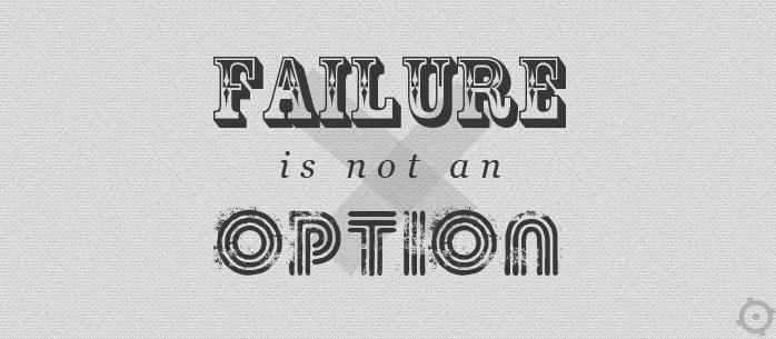 """""""Failure is not an option"""" - taaaa..."""