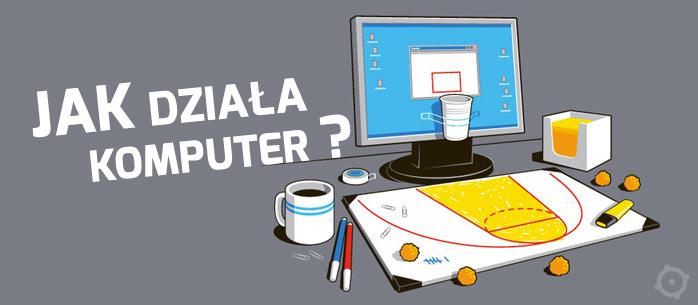 Jak działa komputer? Czy można to prościej wyjaśnić?