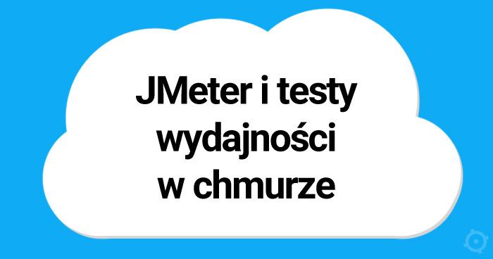 JMeter i testy wydajności w chmurze - przepis na sukces