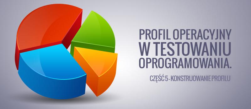 Profil operacyjny w testowaniu oprogramowania. Część 5. Konstruowanie profilu.