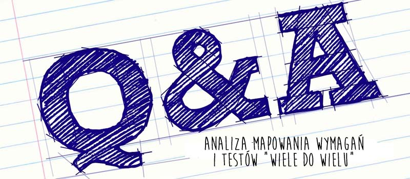 """Testerzy odpowiadają testerom 16: Analiza mapowania wymagań i testów """"wiele do wielu"""". Przypadek z życia wzięty."""