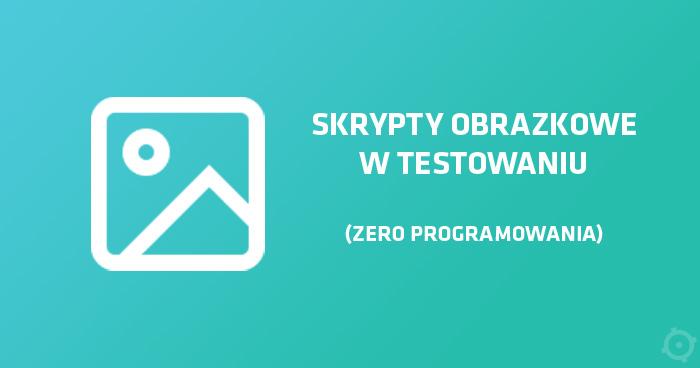 Skrypty obrazkowe w testowaniu (zero programowania)