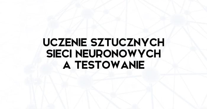 Uczenie sztucznych sieci neuronowych a testowanie