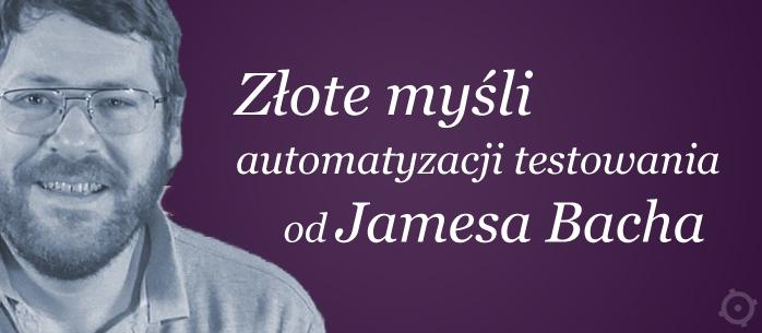 Złote myśli automatyzacji testowania od Jamesa Bacha